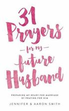 31 Prayers for My Future Husband : Preparing My Heart for Marriage by Praying...