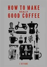 How to Make Really Good Coffee by Jessica Godfrey and Caffe L'Affare Staff...