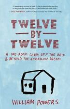 Twelve by Twelve: A One-Room Cabin Off the Grid and Beyond the American Dream b