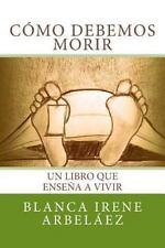 Como Debemos Morir : Un Libro Que Enseña a Vivir by Blanca Arbeláez (2014,...