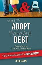 You Can Adopt Without Debt : Creative Ways to Cover the Cost of Adoption by Juli