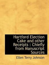 Hartford Election Cake and Other Receipts : Chiefly from Manuscript Sources.