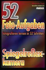 52 Foto-Aufgaben: Fotografieren Lernen in 52 Schritten: Spiegelreflexkamera...