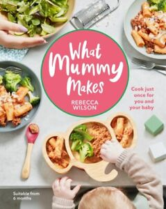 What Mummy Makes: Cook just once for you and your baby Rebecca Wilson NEW