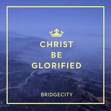 Christ Be Glorified * by Bridgecity (CD, Feb-2015, Maranatha Music) WORLD SHIP A