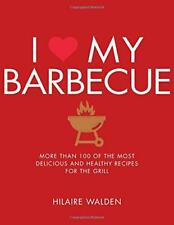 I Love My Barbecue: More Than 100 of the Most Delicious and Healthy Recipes for