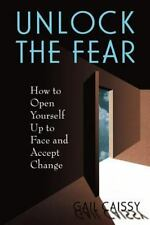 Unlock the Fear : How to Open Yourself up to Face and Accept Change by Gail...