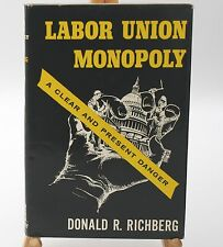 Labor Union Monopoly, A Clear and Present Danger by Donald R. Richberg