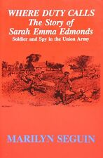 Where Duty Calls--The Story of Sarah Emma Edmonds : Soldier and Spy in the Union