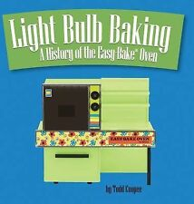Light Bulb Baking : A History of the Easy-Bake(R) Oven by Todd Coopee (2013,...