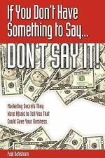 If You Don't Have Something to Say-- Don't Say It! : Marketing Secrets They W...