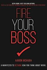 Fire Your Boss : A Manifesto to Rethink How You Think about Work by Aaron...