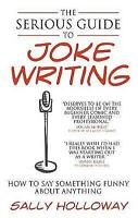 The Serious Guide to Joke Writing: How To Say Something Funny About Anything by