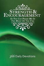 Strength and Encouragement : So You Can Praise Me in the Midst of the Fire...