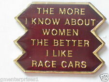 RACE CARS Pin,The More I Know About Women The Better I Like Sayings Pin(say 404