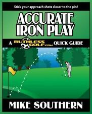 Accurate Iron Play: a RuthlessGolf. com Quick Guide by Mike Southern (2012,...