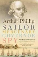 Arthur Phillip : Sailor, Mercenary, Governor, Spy, Hardcover by Pembroke, Mic...