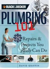 Black & Decker Plumbing 101: 25 Repairs & Projects You Really Can Do Black & De
