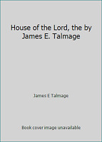 House of the Lord, the by James E. Talmage by James E Talmage