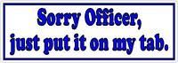 Sorry Officer, just put it on my tab Funny Car Bumper Sticker