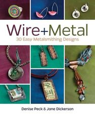 Wire + Metal - 30 Easy Metalsmithing Designs by Denise Peck & Jane Dickerson