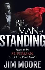 Be a Man of Standing : How to Be Superman in a Clark Kent World by Jim Moore