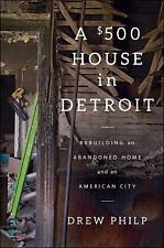 A $500 House in Detroit : Rebuilding an Abandoned Home and an American City...