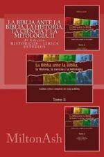 La Biblia Ante la Biblia, la Historia, la Ciencia y la Mitolog�a by Miltonash...