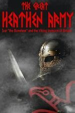 The Great Heathen Army : Ivar the Boneless and the Viking Invasion of Britain...