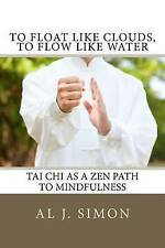 To Float Like Clouds Flow Like Water Tai Chi as Zen Path t by Simon Al J