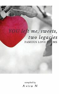 YOU left me, sweets, two legacies: Famous Love Poems. N, Avira 9781775158011.#