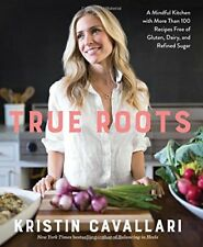 True Roots : A Mindful Kitchen with More Than 100 Recipes Free of Gluten, Dairy,
