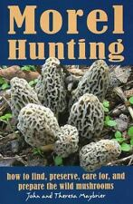 Morel Hunting: How to Find, Preserve, Care For, and Prepare the Wild Mushrooms (