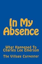 In My Absence : What Happened to Charles Lee Emerson by The village Carpenter...