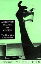 ADDICTION, CHANGE & CHOICE: NEW VIEW OF ALCOHOLISM By Vince Fox **
