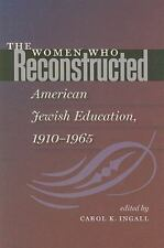 THE WOMEN WHO RECONSTRUCTED AMERICAN JEWISH EDUCATION 1910-1965 Carol Ingall,Edr