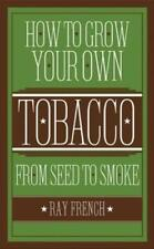 How to Grow Your Own Tobacco: From Seed to Smoke by Ray French: New
