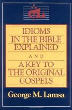 Idioms in the Bible Explained and a Key to the Original Gospel by George M Lamsa