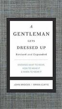 A Gentleman Gets Dressed Up Revised and Updated: What to Wear, When to Wear It,