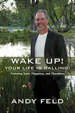 Wake Up! Your Life Is Calling!: Activating Spir, Feld, Andy,