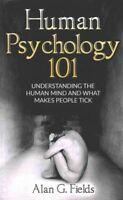 Human Psychology 101 : Understanding the Human Mind and What Makes People Tic...
