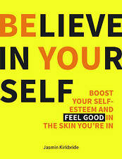Believe in Yourself: Boost Your Self-Esteem and Feel Good in the Skin You're...