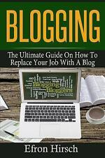Blogging: the Ultimate Guide on How to Replace Your Job with a Blog: By Hirsc...
