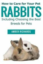 How to Care for Your Pet Rabbits: Including Choosing the Best Breeds for Pets, R