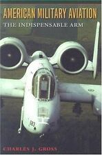American Military Aviation: The Indispensable Arm (Centennial of Flight Series,