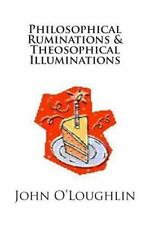 Philosophical Ruminations and Theosophical Illuminations by John O'Loughlin...