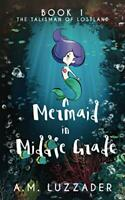 A Mermaid in Middle Grade: Book 1: The Talisman of Lostland by Luzzader, A.M.
