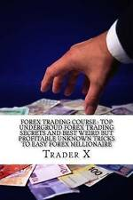 Forex Trading Course: Top Undergroud Forex Trading Secrets and Be by X, Trader