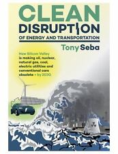 Clean Disruption of Energy and Transportation: How Silicon Valley Will Make Oil,