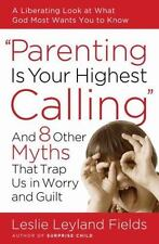Parenting Is Your Highest Calling: And Eight Other Myths That Trap Us in Worr...